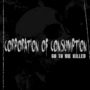 Corporation Of Consumption - [2012] Go To Die Killed