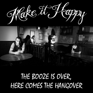 Make It Happy - [2009] The Booze Is Over, Here Comes The Hangover