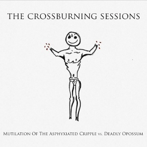 Mutilation Of The Asphyxiated Cripple Vs. Deadly Opossum - [2013] The Crossburning Sessions