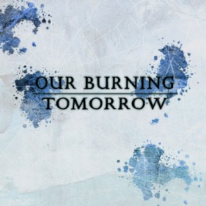 Our Burning Tomorrow - [2011] Ep