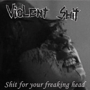 Violent Shit - [2004] Shit For Your Freaking Head